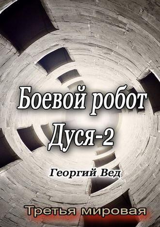 Георгий Вед, Боевой робот Дуся–2. Третья мировая
