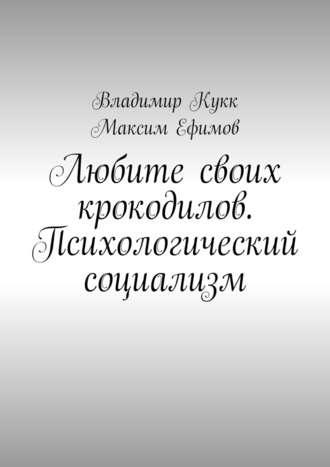 Владимир Кукк, Максим Ефимов, Любите своих крокодилов. Психологический социализм