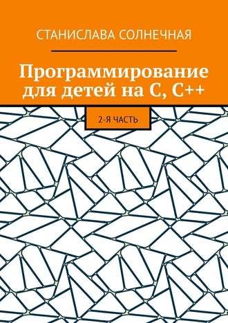 Станислава Солнечная, Программирование для детей наС,С++. 2-я часть