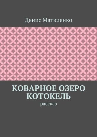 Денис Матвиенко, Коварное озеро Котокель. Рассказ