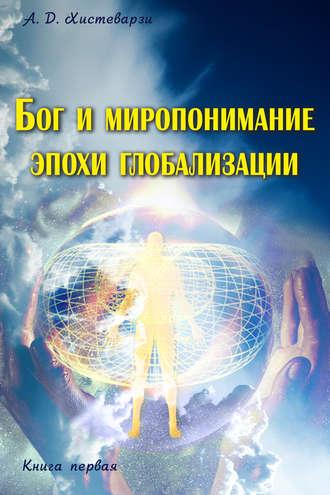 А. Хистеварзи, Бог и миропонимание эпохи глобализации. Книга первая
