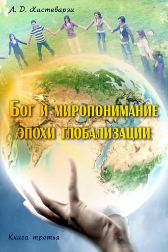 А. Хистеварзи, Бог и миропонимание эпохи глобализации. Книга третья