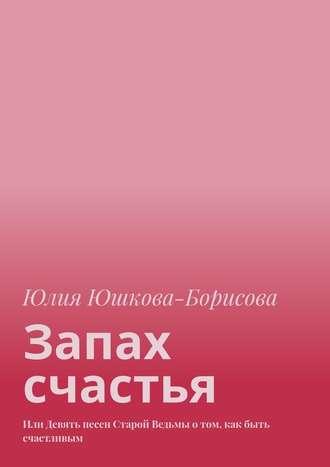 Юлия Юшкова-Борисова, Запах счастья. Или Девять песен Старой Ведьмы отом, как быть счастливым