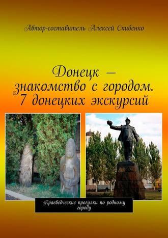 Алексей Скибенко, Донецк– знакомство сгородом. 7донецких экскурсий