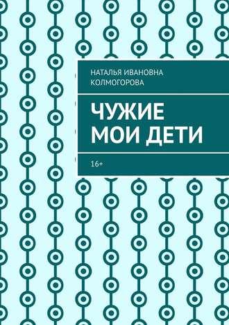 Наталья Колмогорова, Чужие моидети. 16+