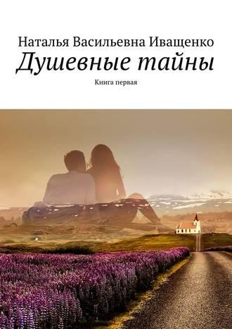 Наталья Иващенко, Душевные тайны. Книга первая