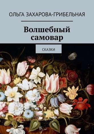Ольга Захарова-Грибельная, Волшебный самовар. Сказки