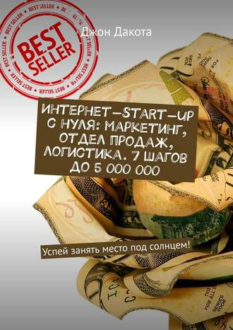 Джон Дакота, Интернет-start-up снуля: маркетинг, отдел продаж, логистика. 7шагов до5000000. Успей занять место под солнцем!