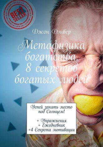 Джон Дэнвер, Метафизика богатства. 8секретов богатых людей. Успей занять место под Солнцем! +Упражнения + Ежедневник +4Секрета мотивации