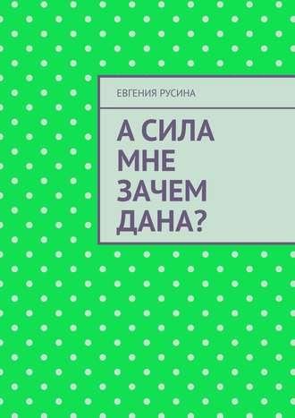 Евгения Русина, Асила мне зачем дана?