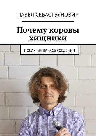 Павел Себастьянович, Почему коровы хищники. Новая книга осыроедении
