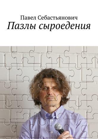 Павел Себастьянович, Пазлы сыроедения