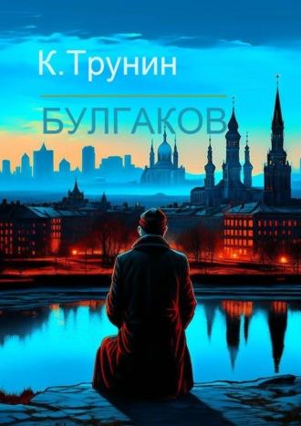 Константин Трунин, М. Булгаков. Критика и анализ литературного наследия