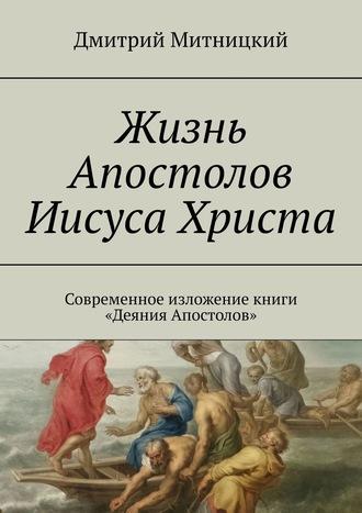Дмитрий Митницкий, Жизнь Апостолов Иисуса Христа. Современное изложение книги Деяния Апостолов