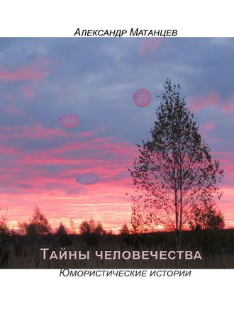 Александр Матанцев, Тайны человечества. Юмористические истории
