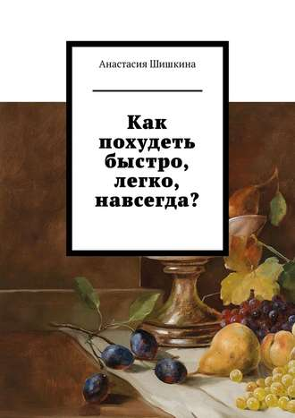 Анастасия Шишкина, Как похудеть быстро, легко, навсегда?