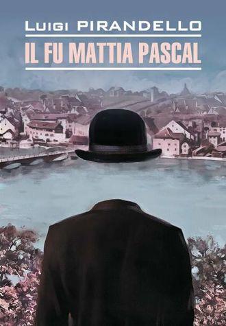 Луиджи Пиранделло, Il fu Mattia Pascal / Покойный Маттиа Паскаль. Книга для чтения на итальянском языке