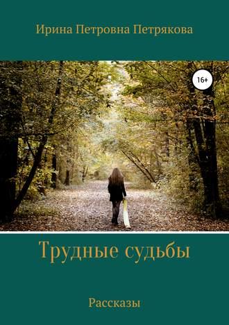 Ирина Петрякова, Трудные судьбы. Рассказы