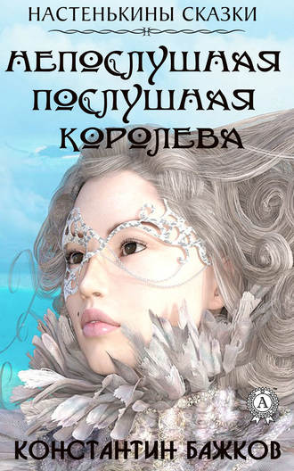 Константин Бажков, Непослушная послушная Королева. Настенькины сказки