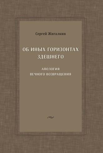 Сергей Жигалкин, Об иных горизонтах здешнего. Апология вечного возвращения