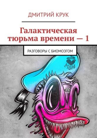 Дмитрий Крук, Галактическая тюрьма времени. Разговоры сБиомозгом