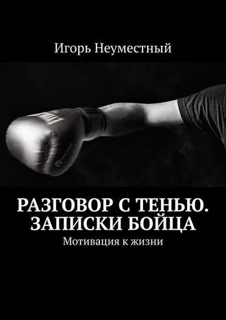 Игорь Неуместный, Разговор стенью. Записки бойца. Мотивация к жизни