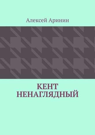 Алексей Аринин, Кент ненаглядный