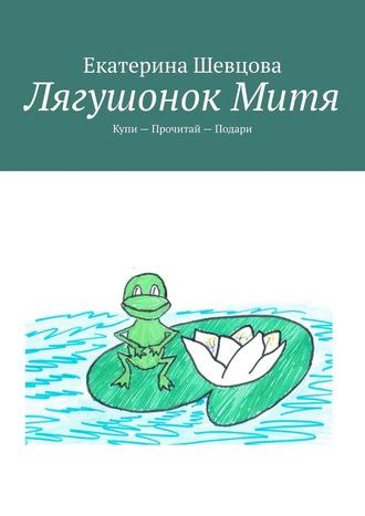 Екатерина Шевцова, Лягушонок Митя. Купи– Прочитай– Подари
