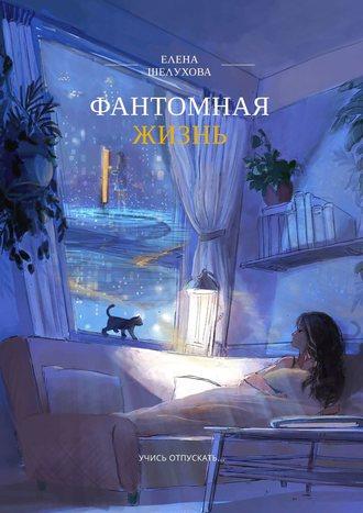Елена Шелухова, Фантомная жизнь. Учись отпускать…