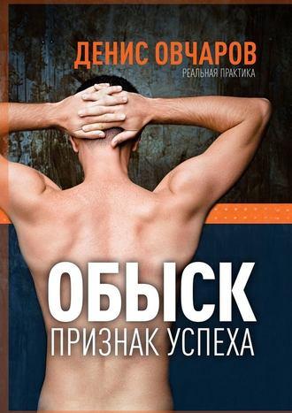Денис Овчаров, Обыск– признак успеха. Реальная практика