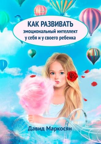 Давид Маркосян, Как развивать эмоциональный интеллект усебя исвоего ребенка