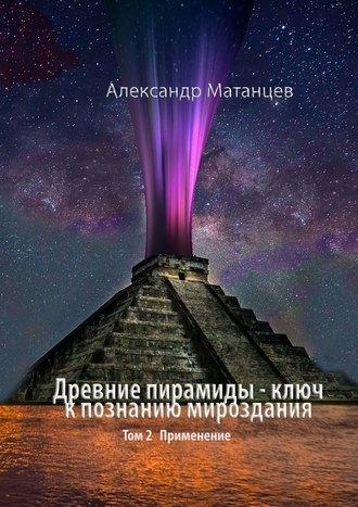 Александр Матанцев, Древние пирамиды– ключ кпознанию мироздания. Том 2. Применение
