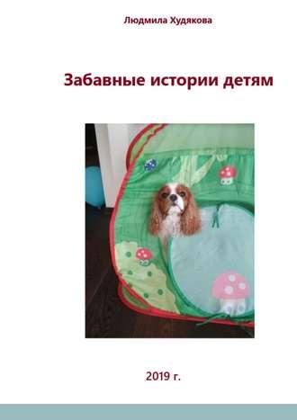 Людмила Худякова, Забавные истории детям. Для детей дошкольного имладшего школьного возраста