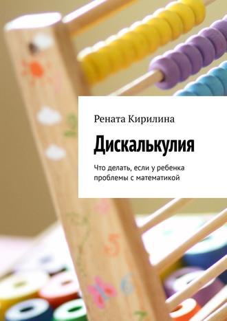 Рената Кирилина, Дискалькулия. Что делать, если уребенка проблемы сматематикой