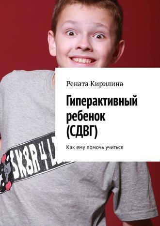 Рената Кирилина, Гиперактивный ребенок (СДВГ). Как ему помочь учиться