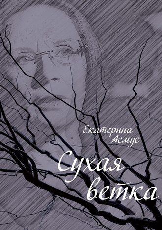 Екатерина Асмус, Сухая ветка
