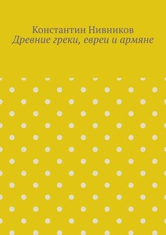 Константин Нивников, Древние греки, евреи иармяне