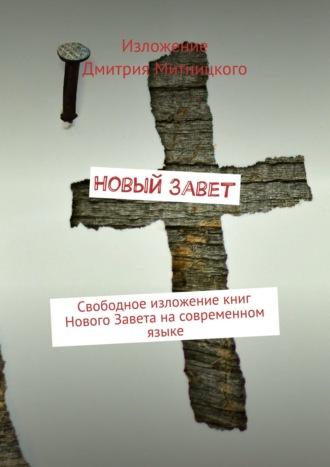 Дмитрий Митницкий, Новый Завет. Свободное изложениекниг Нового Завета насовременном языке