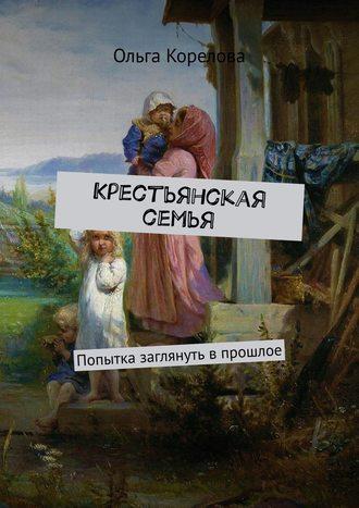 Ольга Корелова, Крестьянская семья. Попытка заглянуть впрошлое