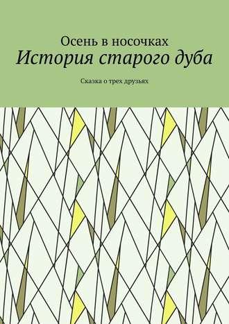 Осень в носочках, История старогодуба. Сказка отрех друзьях