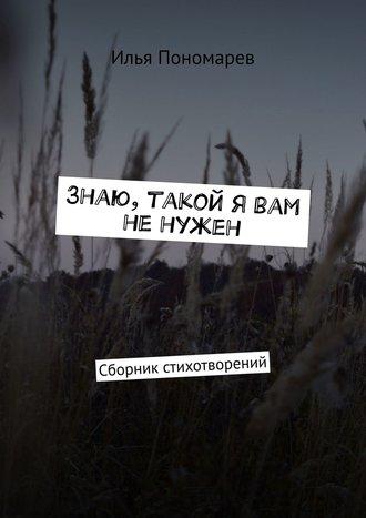 Илья Пономарев, Знаю, такой я вам ненужен. Сборник стихотворений