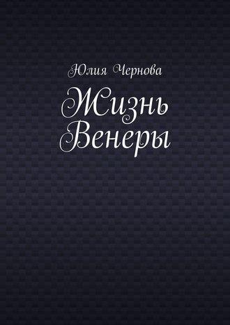 Юлия Чернова, Жизнь Венеры