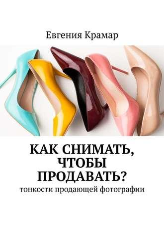 Евгения Крамар, Как снимать, чтобы продавать? Тонкости продающей фотографии