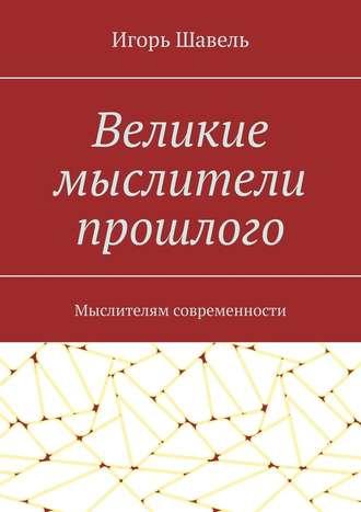 Игорь Шавель, Великие мыслители прошлого. Мыслителям современности