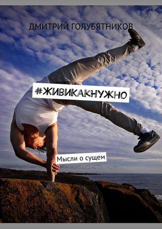 Дмитрий Голубятников, #ЖивиКакНужно. Мысли осущем
