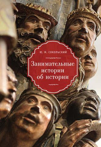 Юрий Сокольский, Занимательные истории об истории