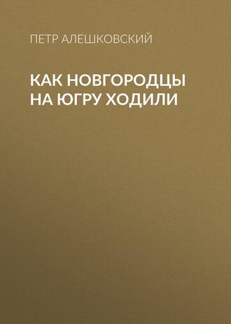 Петр Алешковский, Как новгородцы на Югру ходили