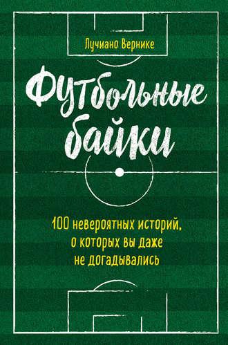 Лучиано Вернике, Футбольные байки: 100 невероятных историй, о которых вы даже не догадывались