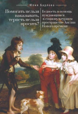 Юлия Барлова, Помогать нельзя наказывать, терпеть нельзя просить? Бедность и помощь нуждающимся в социокультурном пространстве Англии Нового времени
