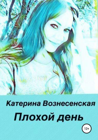 Катерина Вознесенская, Плохой день